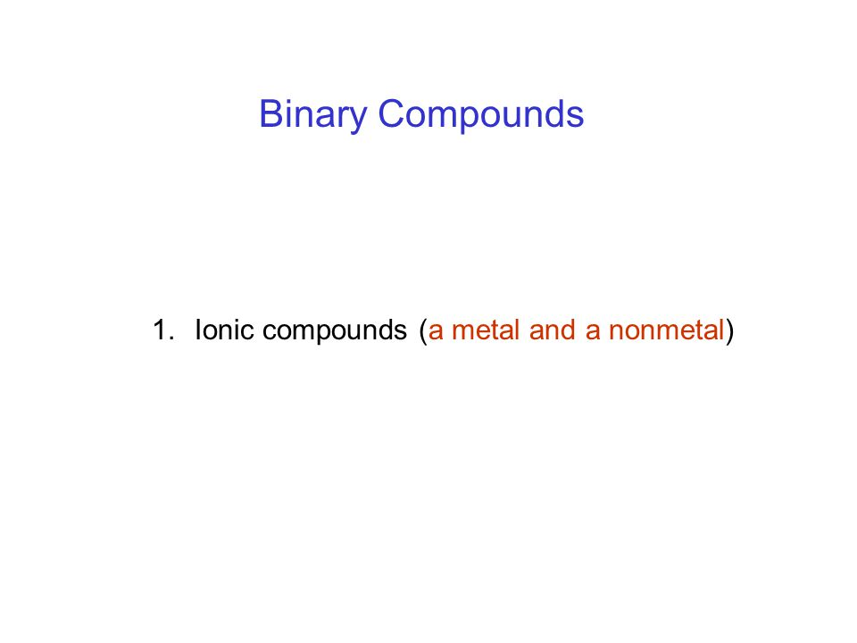 1.Ionic compounds (a metal and a nonmetal) Binary Compounds