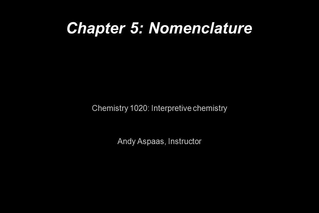Chapter 5: Nomenclature Chemistry 1020: Interpretive chemistry Andy Aspaas, Instructor