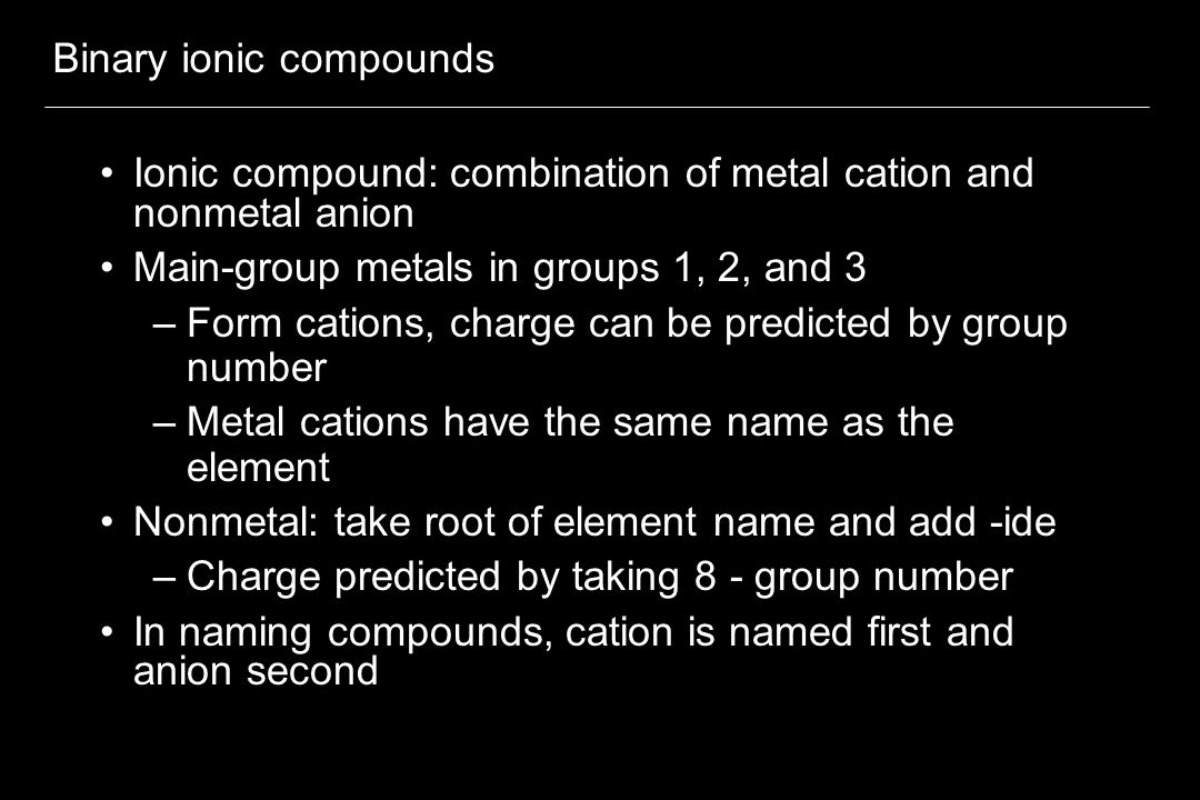 Binary ionic compounds Ionic compound: combination of metal cation and nonmetal anion Main-group metals in groups 1, 2, and 3 –Form cations, charge ca