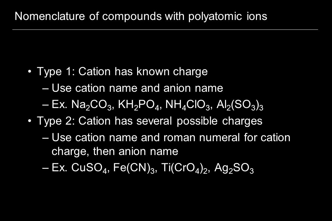 Nomenclature of compounds with polyatomic ions Type 1: Cation has known charge –Use cation name and anion name –Ex.
