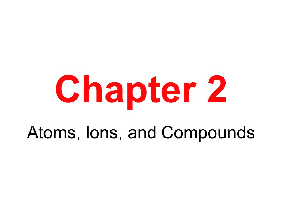 Chapter 2 Atoms, Ions, and Compounds