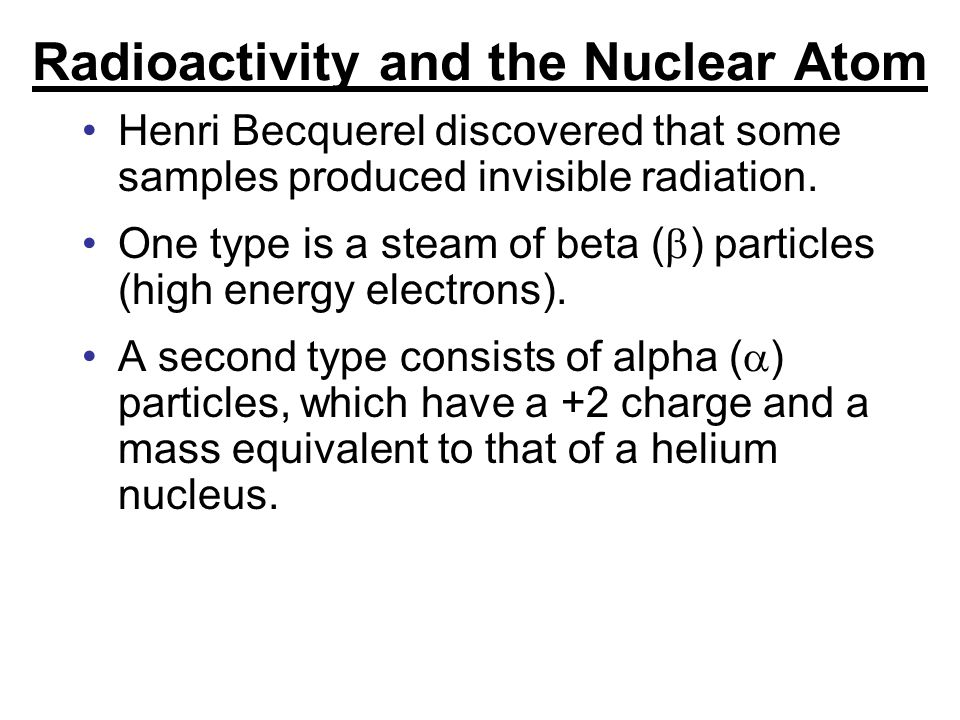 Radioactivity and the Nuclear Atom Henri Becquerel discovered that some samples produced invisible radiation.