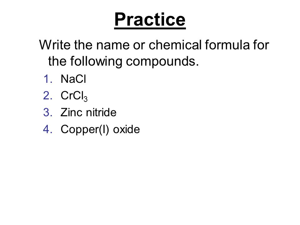 Practice Write the name or chemical formula for the following compounds.