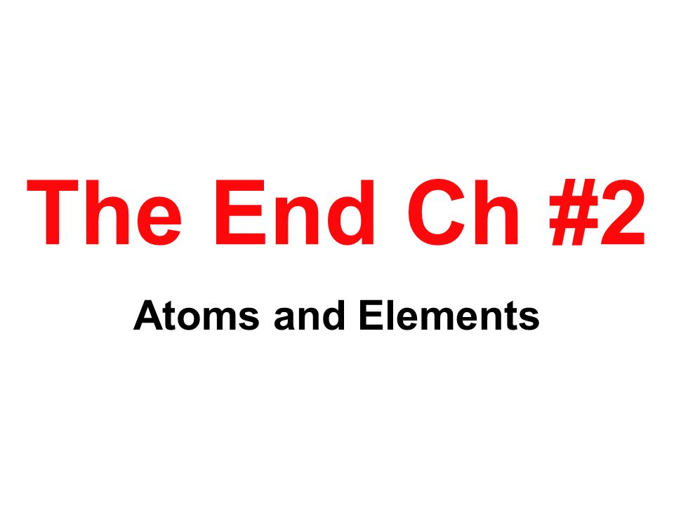 The End Ch #2 Atoms and Elements