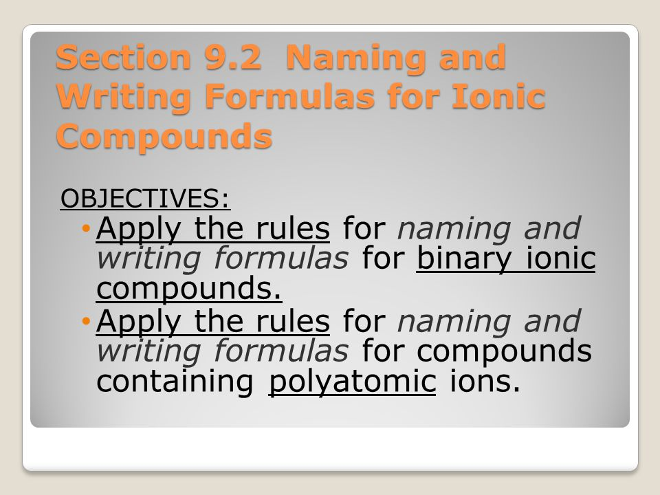 Section 9.2 Naming and Writing Formulas for Ionic Compounds OBJECTIVES: Apply the rules for naming and writing formulas for binary ionic compounds. Ap