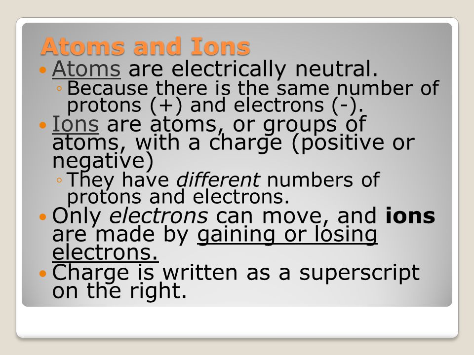 Atoms and Ions Atoms are electrically neutral. ◦Because there is the same number of protons (+) and electrons (-). Ions are atoms, or groups of atoms,