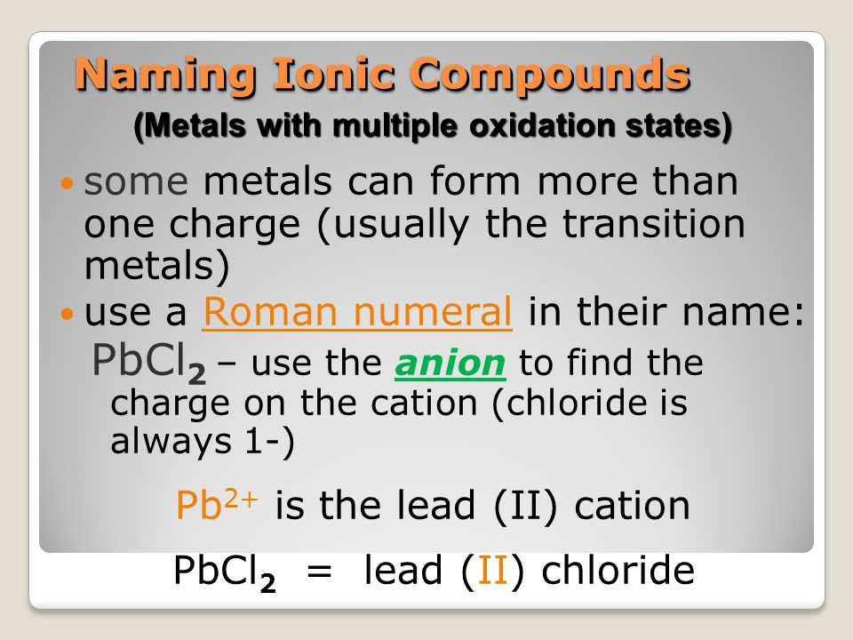 Naming Ionic Compounds some metals can form more than one charge (usually the transition metals) use a Roman numeral in their name: PbCl 2 – use the a
