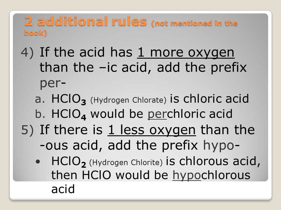 2 additional rules (not mentioned in the book) 4) If the acid has 1 more oxygen than the –ic acid, add the prefix per- a. HClO 3 (Hydrogen Chlorate) i