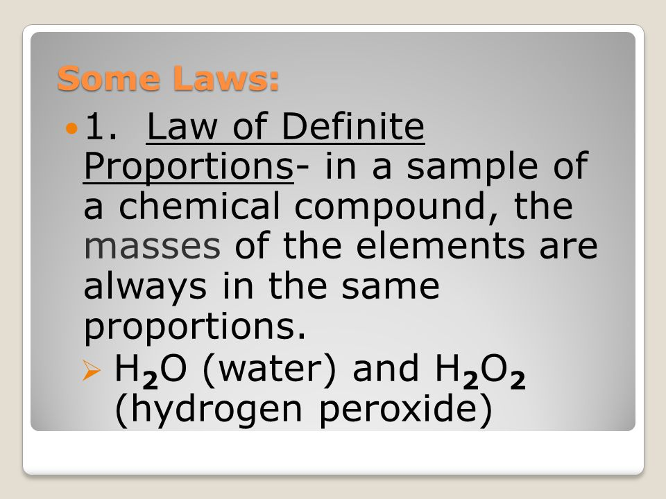 Some Laws: 1. Law of Definite Proportions- in a sample of a chemical compound, the masses of the elements are always in the same proportions.  H 2 O
