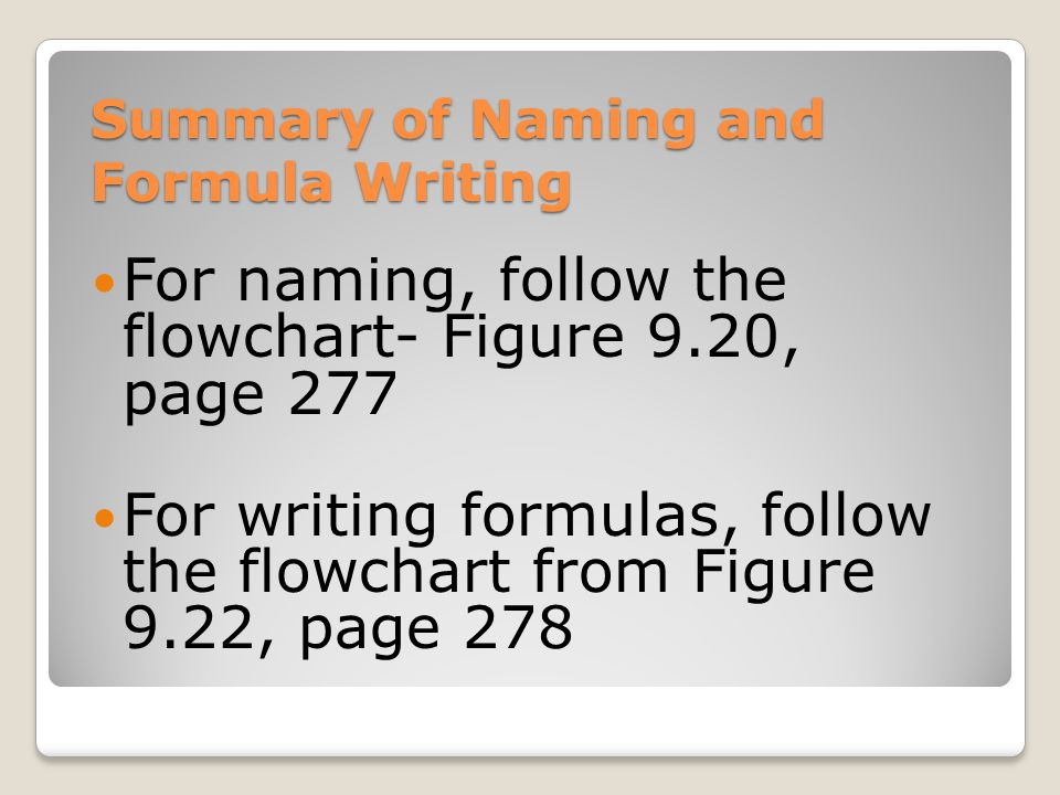 Summary of Naming and Formula Writing For naming, follow the flowchart- Figure 9.20, page 277 For writing formulas, follow the flowchart from Figure 9