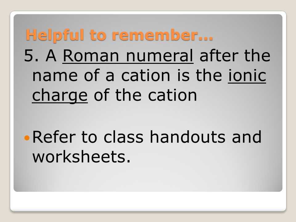 Helpful to remember... 5. A Roman numeral after the name of a cation is the ionic charge of the cation Refer to class handouts and worksheets.