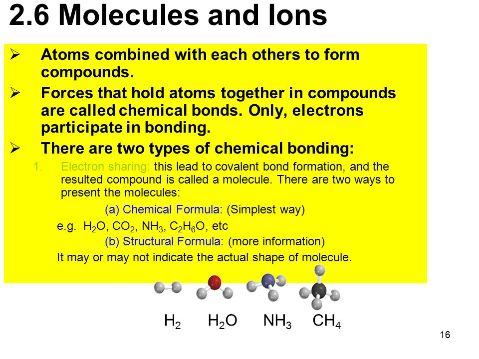 16 2.6 Molecules and Ions  Atoms combined with each others to form compounds.  Forces that hold atoms together in compounds are called chemical bond