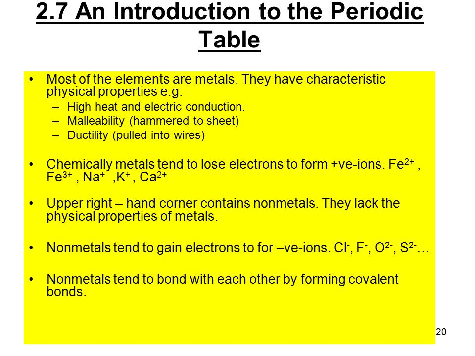 20 Most of the elements are metals. They have characteristic physical properties e.g. –High heat and electric conduction. –Malleability (hammered to s