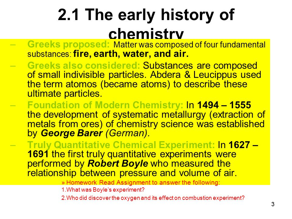3 2.1 The early history of chemistry –Greeks proposed: Matter was composed of four fundamental substances: fire, earth, water, and air. –Greeks also c