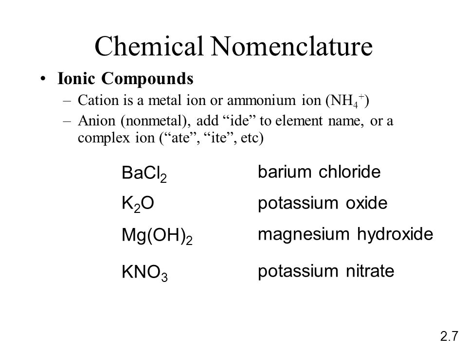 Chemical Nomenclature Ionic Compounds –Cation is a metal ion or ammonium ion (NH 4 + ) –Anion (nonmetal), add ide to element name, or a complex ion ( ate , ite , etc) BaCl 2 barium chloride K2OK2O potassium oxide Mg(OH) 2 magnesium hydroxide KNO 3 potassium nitrate 2.7