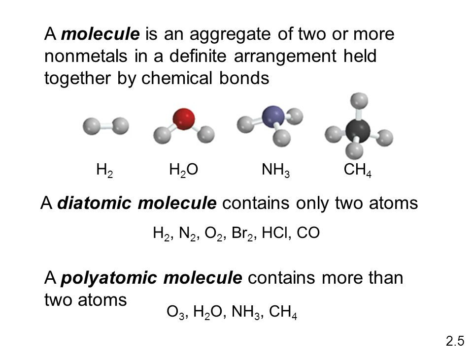 A molecule is an aggregate of two or more nonmetals in a definite arrangement held together by chemical bonds H2H2 H2OH2ONH 3 CH 4 A diatomic molecule contains only two atoms H 2, N 2, O 2, Br 2, HCl, CO A polyatomic molecule contains more than two atoms O 3, H 2 O, NH 3, CH 4 2.5