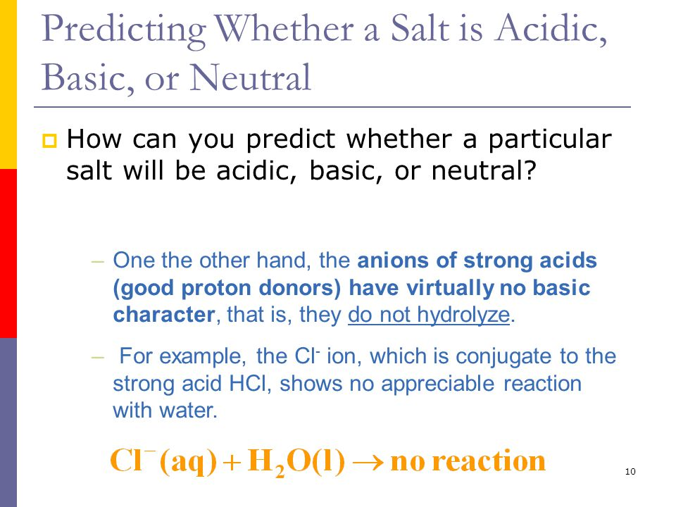 10 Predicting Whether a Salt is Acidic, Basic, or Neutral  How can you predict whether a particular salt will be acidic, basic, or neutral.