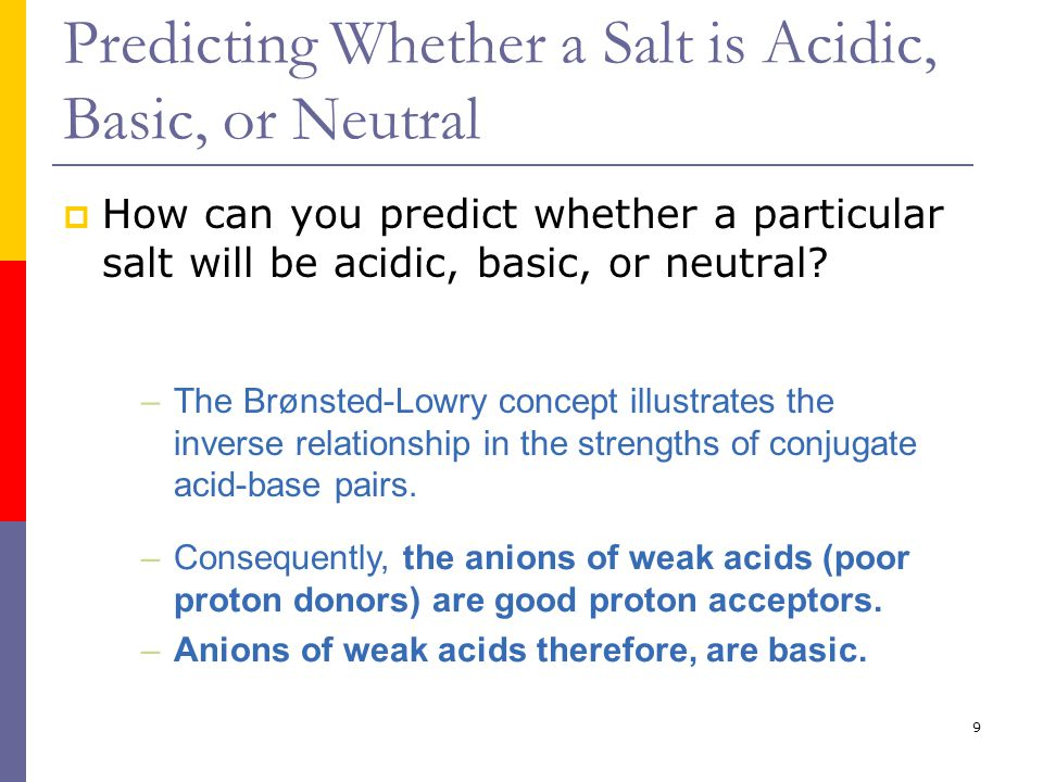 9 Predicting Whether a Salt is Acidic, Basic, or Neutral  How can you predict whether a particular salt will be acidic, basic, or neutral.