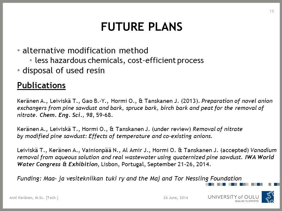 FUTURE PLANS alternative modification method less hazardous chemicals, cost-efficient process disposal of used resin Publications Keränen A., Leiviskä T., Gao B.-Y., Hormi O., & Tanskanen J.