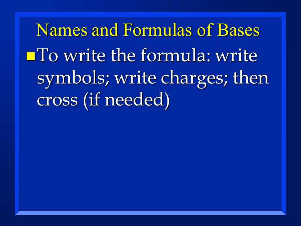Names and Formulas of Bases n To write the formula: write symbols; write charges; then cross (if needed)