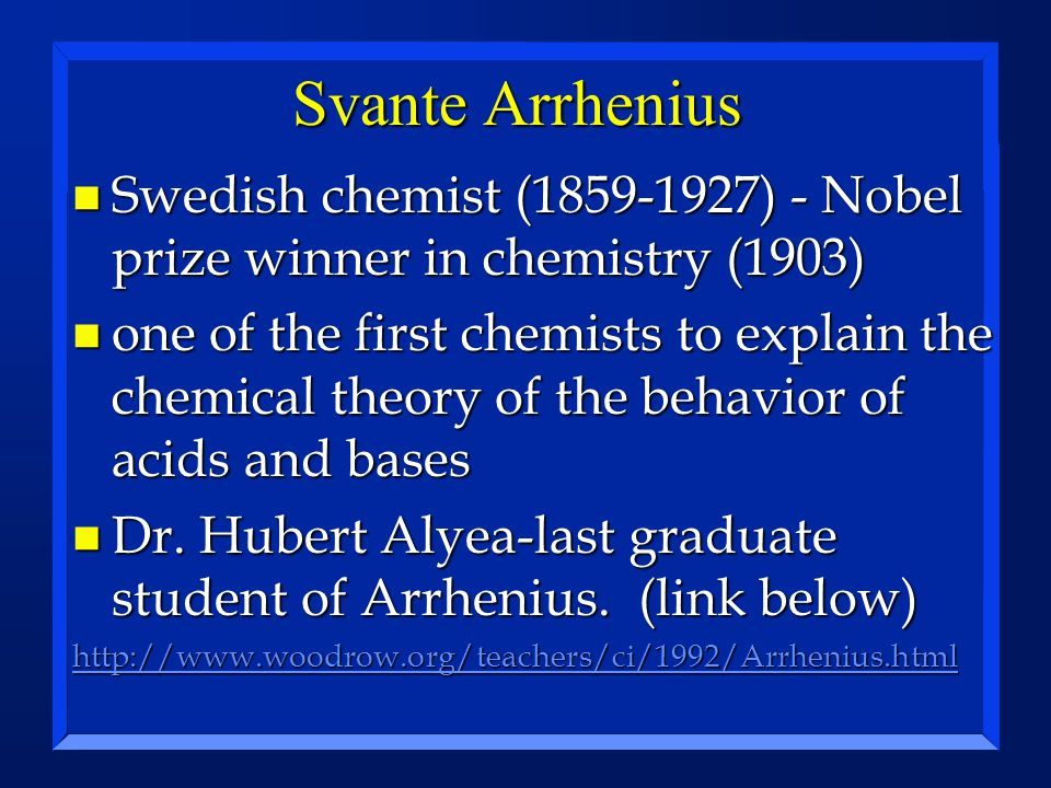 Svante Arrhenius n Swedish chemist (1859-1927) - Nobel prize winner in chemistry (1903) n one of the first chemists to explain the chemical theory of the behavior of acids and bases n Dr.