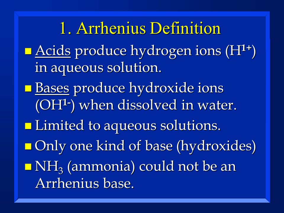 1. Arrhenius Definition n Acids produce hydrogen ions (H 1+ ) in aqueous solution. n Bases produce hydroxide ions (OH 1- ) when dissolved in water. n
