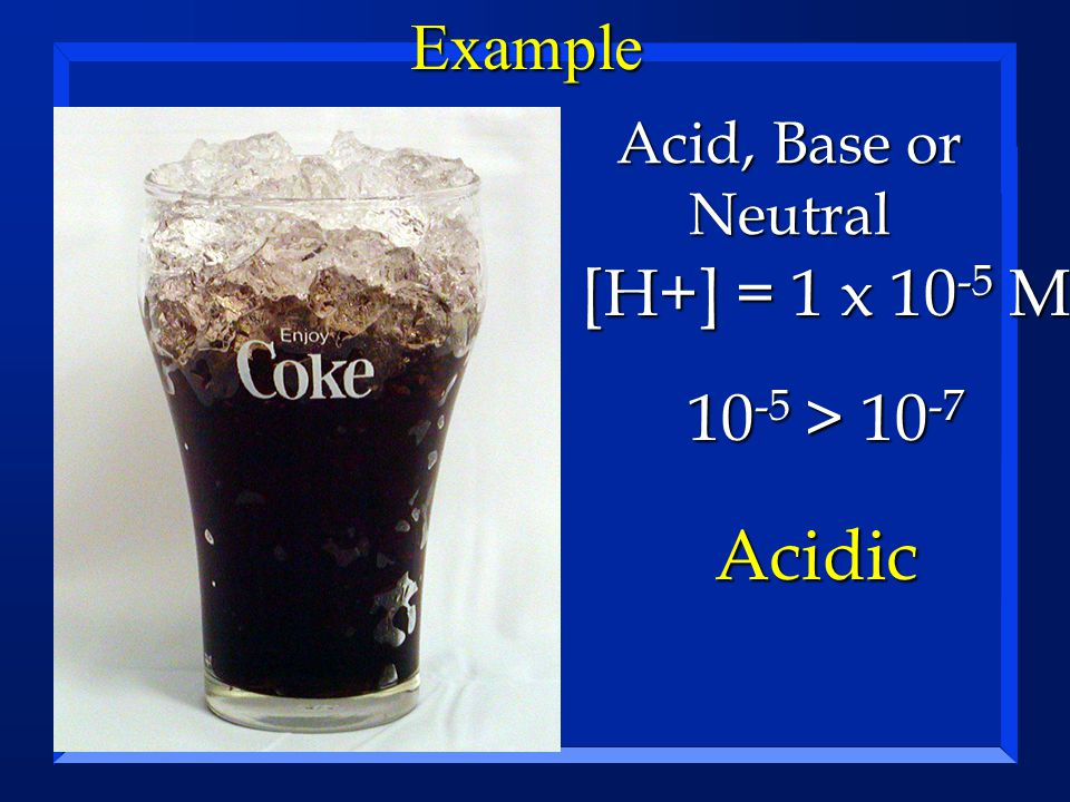 Example [H+] = 1 x 10 -5 M Acid, Base or Neutral 10 -5 > 10 -7 10 -5 > 10 -7 Acidic