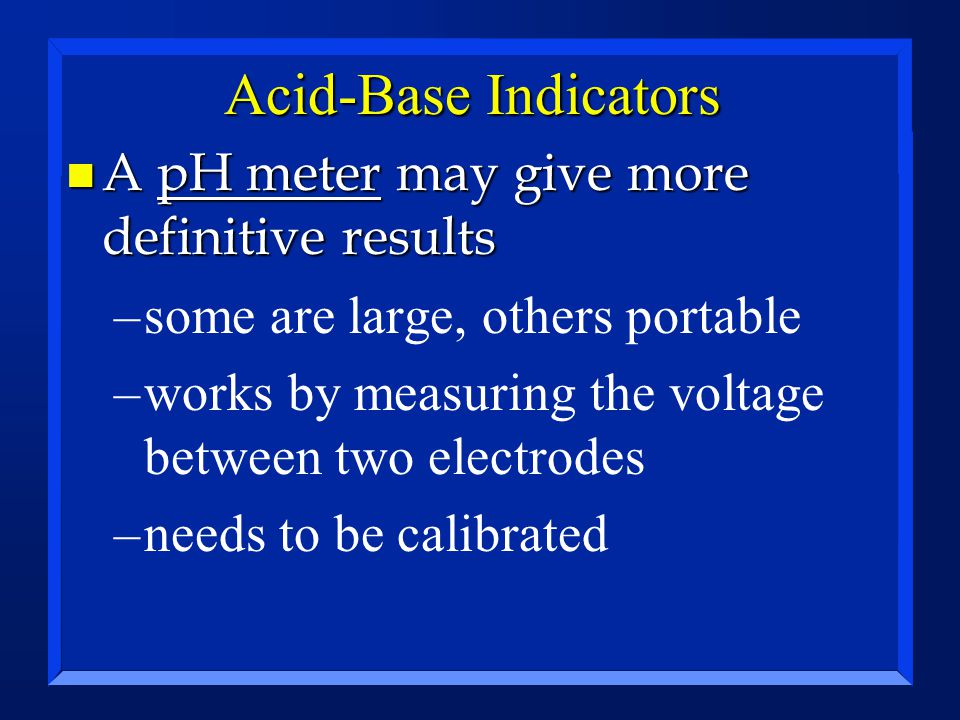 Acid-Base Indicators n A pH meter may give more definitive results –some are large, others portable –works by measuring the voltage between two electrodes –needs to be calibrated