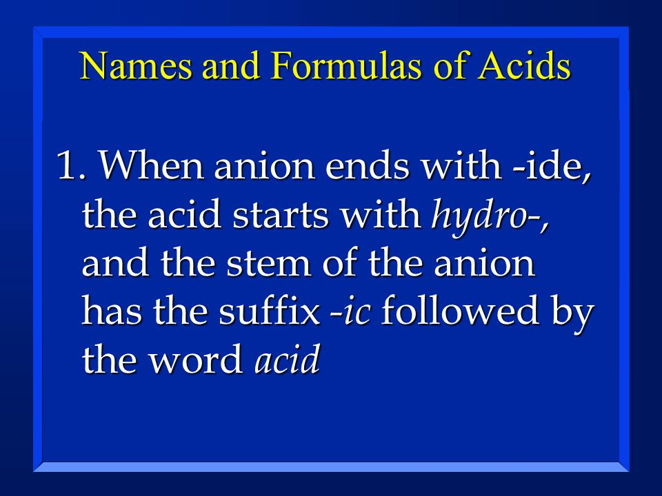 Names and Formulas of Acids 1. When anion ends with -ide, the acid starts with hydro-, and the stem of the anion has the suffix -ic followed by the wo