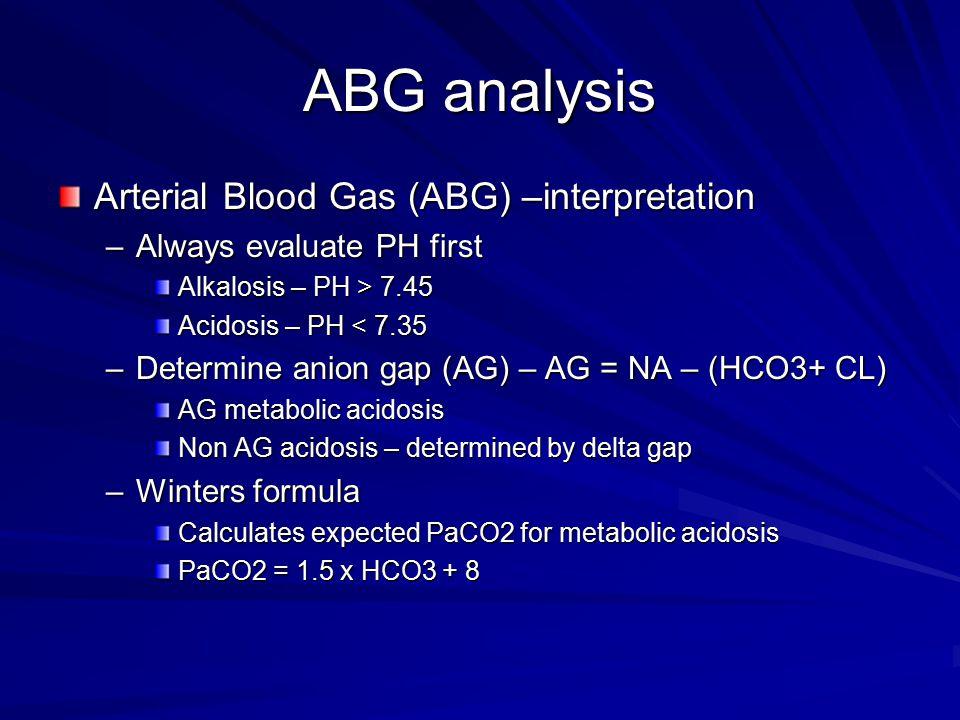 ABG analysis Arterial Blood Gas (ABG) –interpretation –Always evaluate PH first Alkalosis – PH > 7.45 Acidosis – PH < 7.35 –Determine anion gap (AG) –