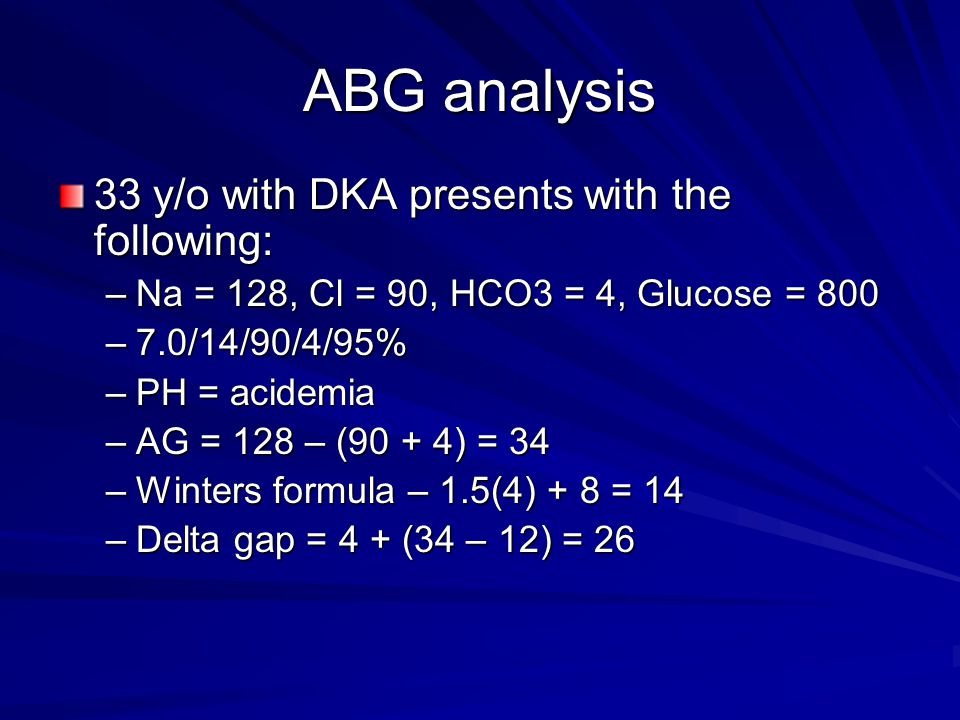 ABG analysis 33 y/o with DKA presents with the following: –Na = 128, Cl = 90, HCO3 = 4, Glucose = 800 –7.0/14/90/4/95% –PH = acidemia –AG = 128 – (90 + 4) = 34 –Winters formula – 1.5(4) + 8 = 14 –Delta gap = 4 + (34 – 12) = 26
