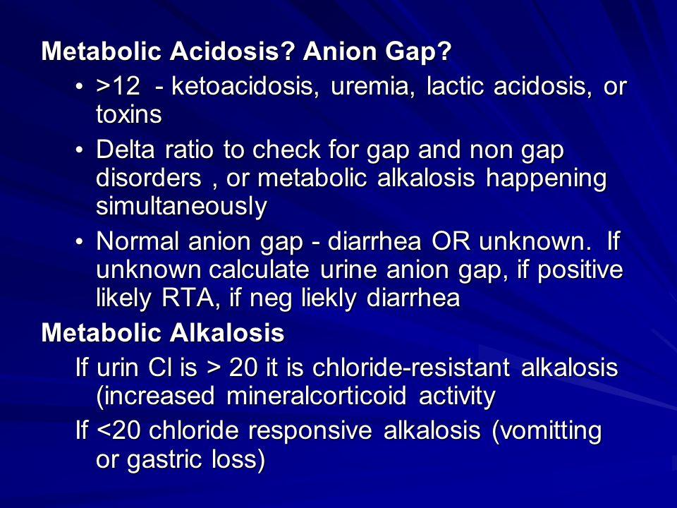 Metabolic Acidosis? Anion Gap? >12 - ketoacidosis, uremia, lactic acidosis, or toxins >12 - ketoacidosis, uremia, lactic acidosis, or toxins Delta rat