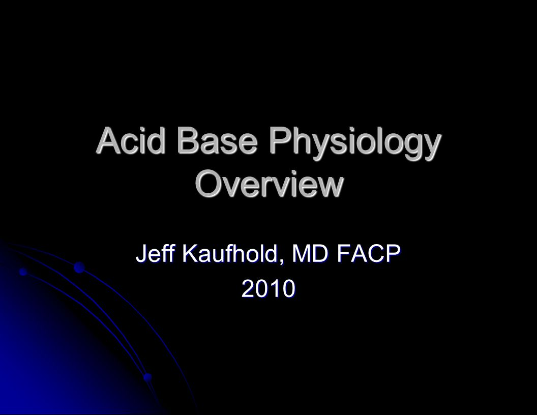 Acid Base Physiology Overview Jeff Kaufhold, MD FACP 2010