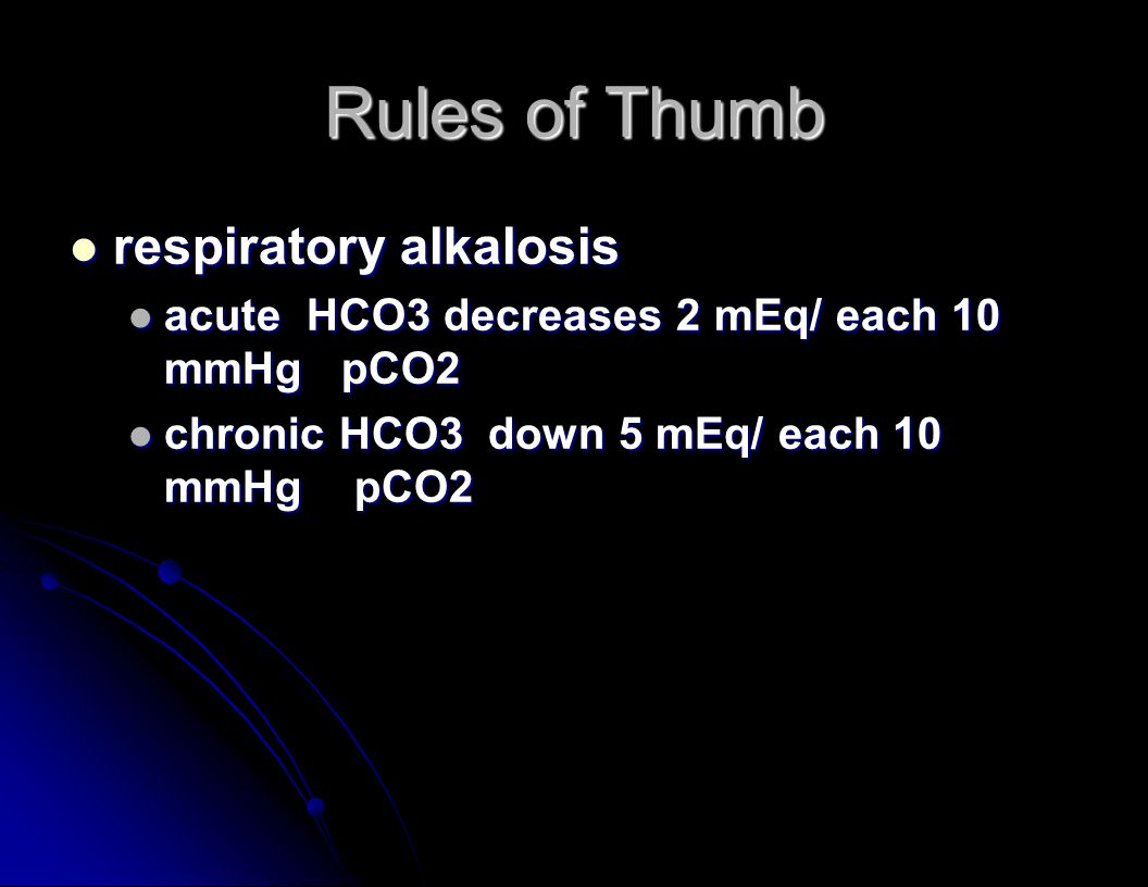Rules of Thumb respiratory alkalosis respiratory alkalosis acute HCO3 decreases 2 mEq/ each 10 mmHg pCO2 acute HCO3 decreases 2 mEq/ each 10 mmHg pCO2