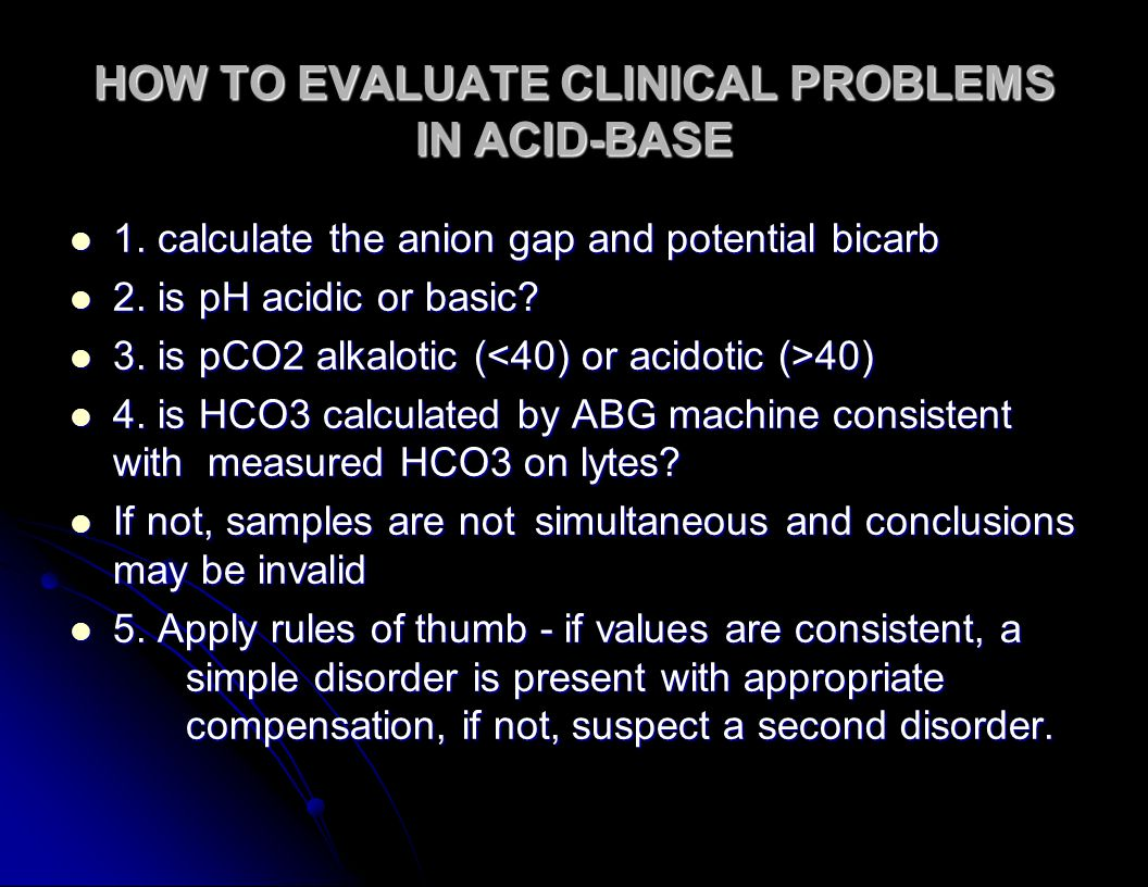 HOW TO EVALUATE CLINICAL PROBLEMS IN ACID-BASE 1. calculate the anion gap and potential bicarb 1.