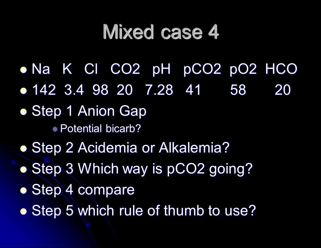 Mixed case 4 Na K Cl CO2 pH pCO2 pO2 HCO Na K Cl CO2 pH pCO2 pO2 HCO 142 3.4 98 20 7.28 41 58 20 142 3.4 98 20 7.28 41 58 20 Step 1 Anion Gap Step 1 Anion Gap Potential bicarb.
