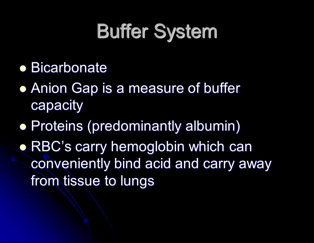 Buffer System Bicarbonate Bicarbonate Anion Gap is a measure of buffer capacity Anion Gap is a measure of buffer capacity Proteins (predominantly albu