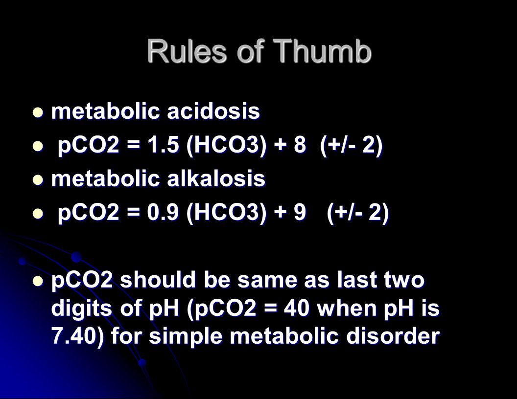 Rules of Thumb metabolic acidosis metabolic acidosis pCO2 = 1.5 (HCO3) + 8 (+/- 2) pCO2 = 1.5 (HCO3) + 8 (+/- 2) metabolic alkalosis metabolic alkalosis pCO2 = 0.9 (HCO3) + 9 (+/- 2) pCO2 = 0.9 (HCO3) + 9 (+/- 2) pCO2 should be same as last two digits of pH (pCO2 = 40 when pH is 7.40) for simple metabolic disorder pCO2 should be same as last two digits of pH (pCO2 = 40 when pH is 7.40) for simple metabolic disorder