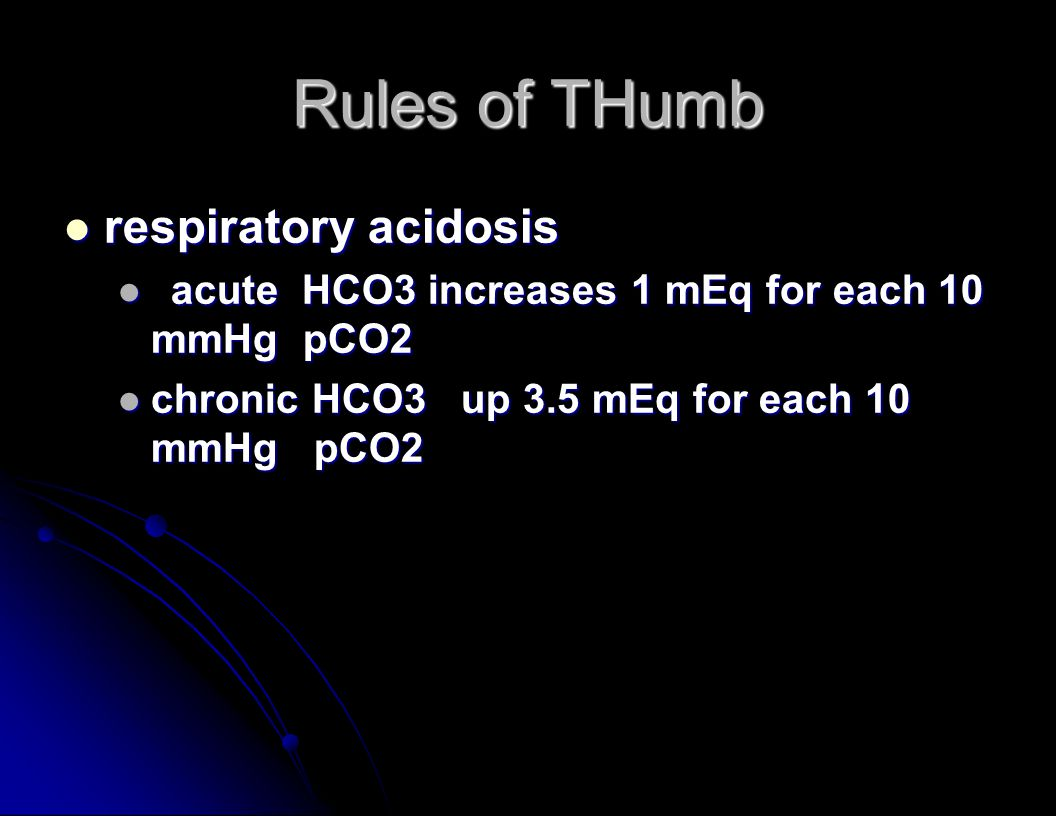 Rules of THumb respiratory acidosis respiratory acidosis acute HCO3 increases 1 mEq for each 10 mmHg pCO2 acute HCO3 increases 1 mEq for each 10 mmHg