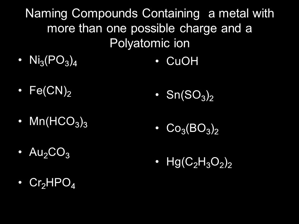Naming Compounds Containing a metal with more than one possible charge and a Polyatomic ion Ni 3 (PO 3 ) 4 Fe(CN) 2 Mn(HCO 3 ) 3 Au 2 CO 3 Cr 2 HPO 4 CuOH Sn(SO 3 ) 2 Co 3 (BO 3 ) 2 Hg(C 2 H 3 O 2 ) 2
