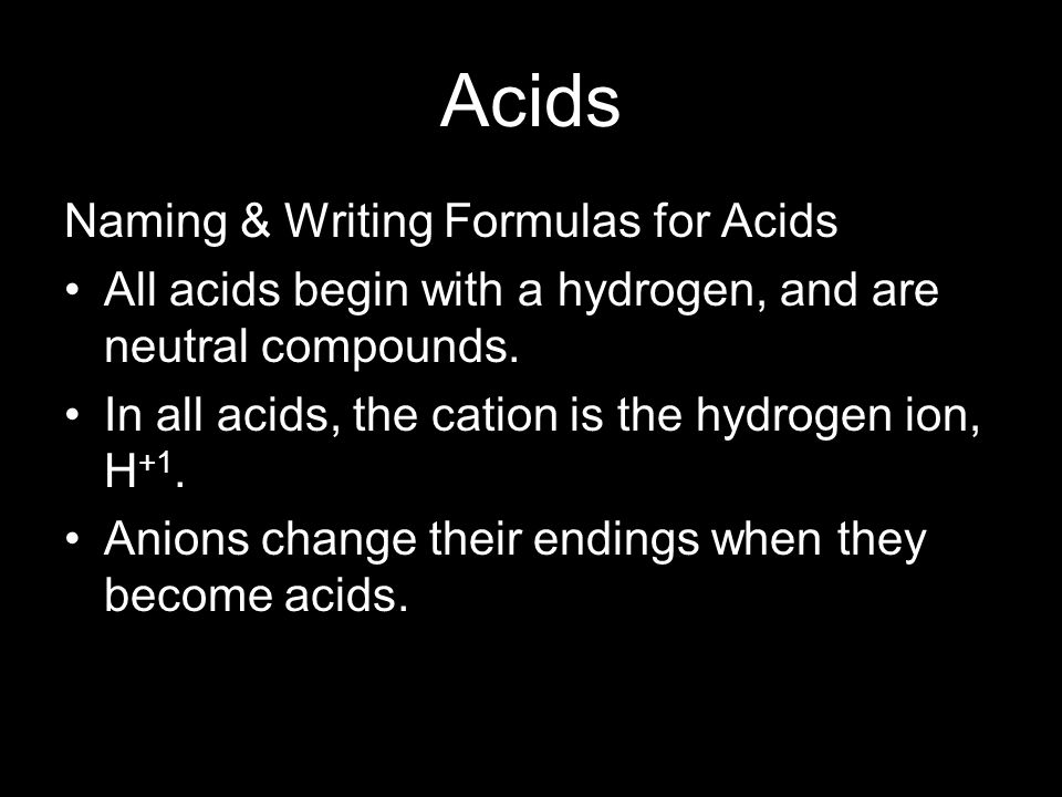 Acids Naming & Writing Formulas for Acids All acids begin with a hydrogen, and are neutral compounds. In all acids, the cation is the hydrogen ion, H