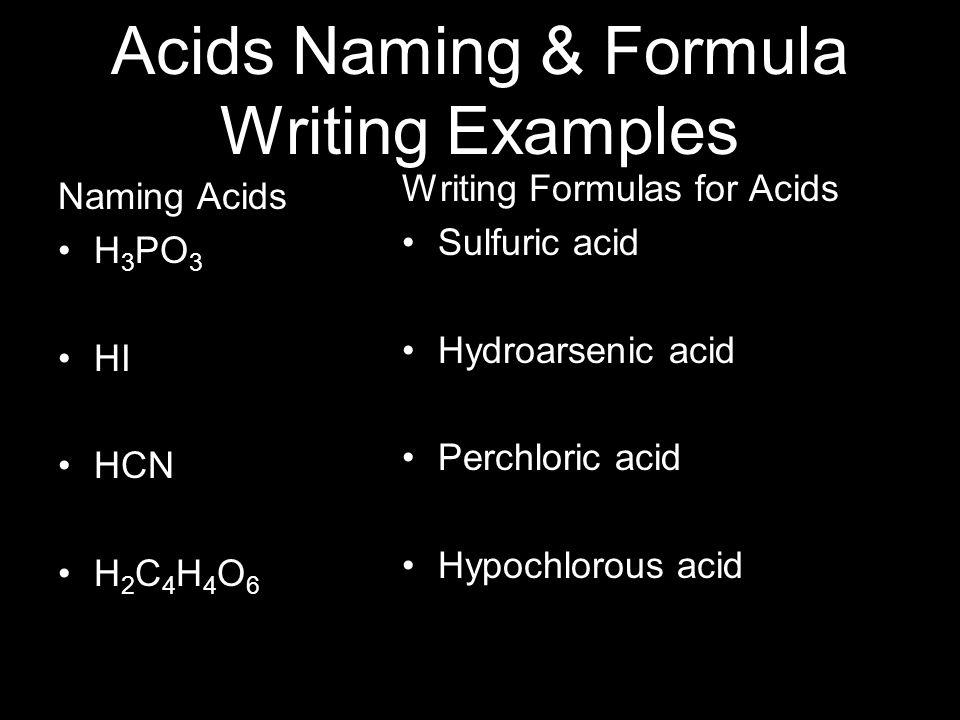 Acids Naming & Formula Writing Examples Naming Acids H 3 PO 3 HI HCN H 2 C 4 H 4 O 6 Writing Formulas for Acids Sulfuric acid Hydroarsenic acid Perchloric acid Hypochlorous acid