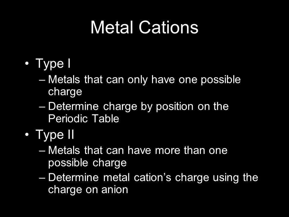 Metal Cations Type I –Metals that can only have one possible charge –Determine charge by position on the Periodic Table Type II –Metals that can have more than one possible charge –Determine metal cation's charge using the charge on anion
