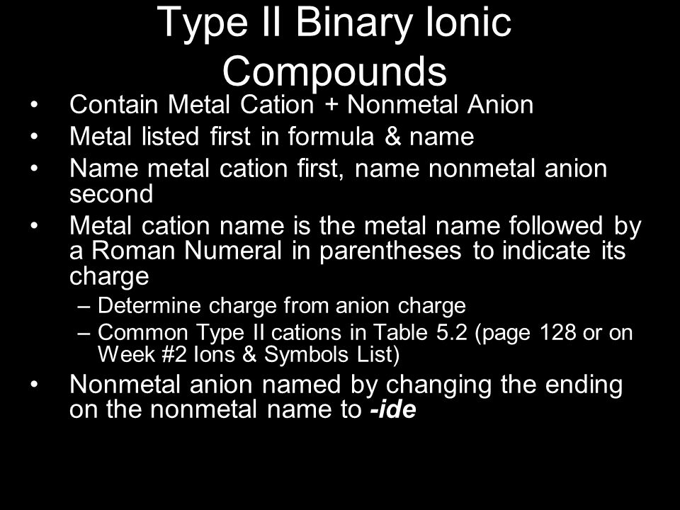 Type II Binary Ionic Compounds Contain Metal Cation + Nonmetal Anion Metal listed first in formula & name Name metal cation first, name nonmetal anion second Metal cation name is the metal name followed by a Roman Numeral in parentheses to indicate its charge –Determine charge from anion charge –Common Type II cations in Table 5.2 (page 128 or on Week #2 Ions & Symbols List) Nonmetal anion named by changing the ending on the nonmetal name to -ide