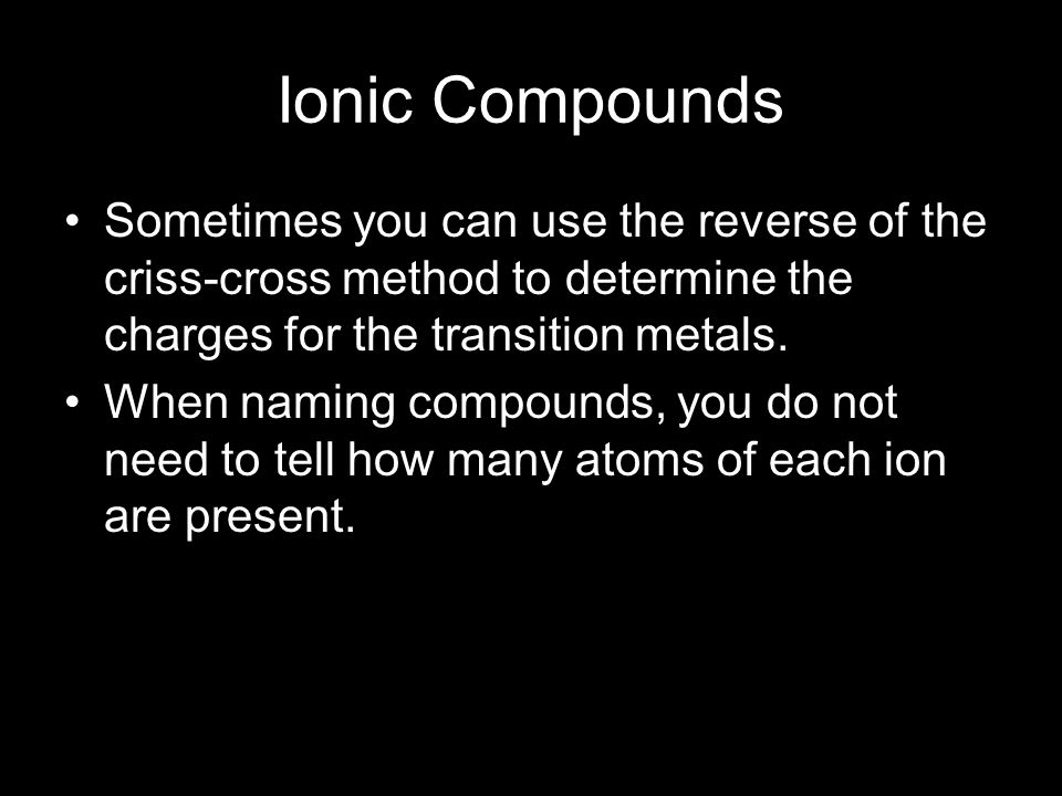 Ionic Compounds Sometimes you can use the reverse of the criss-cross method to determine the charges for the transition metals. When naming compounds,