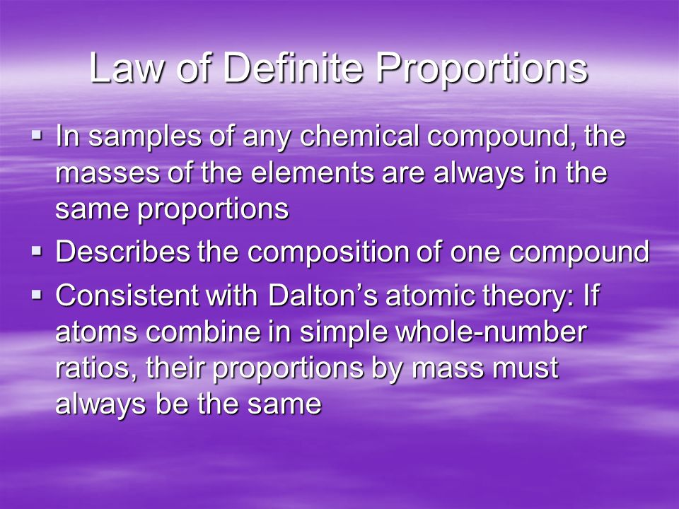 Law of Definite Proportions  In samples of any chemical compound, the masses of the elements are always in the same proportions  Describes the composition of one compound  Consistent with Dalton's atomic theory: If atoms combine in simple whole-number ratios, their proportions by mass must always be the same