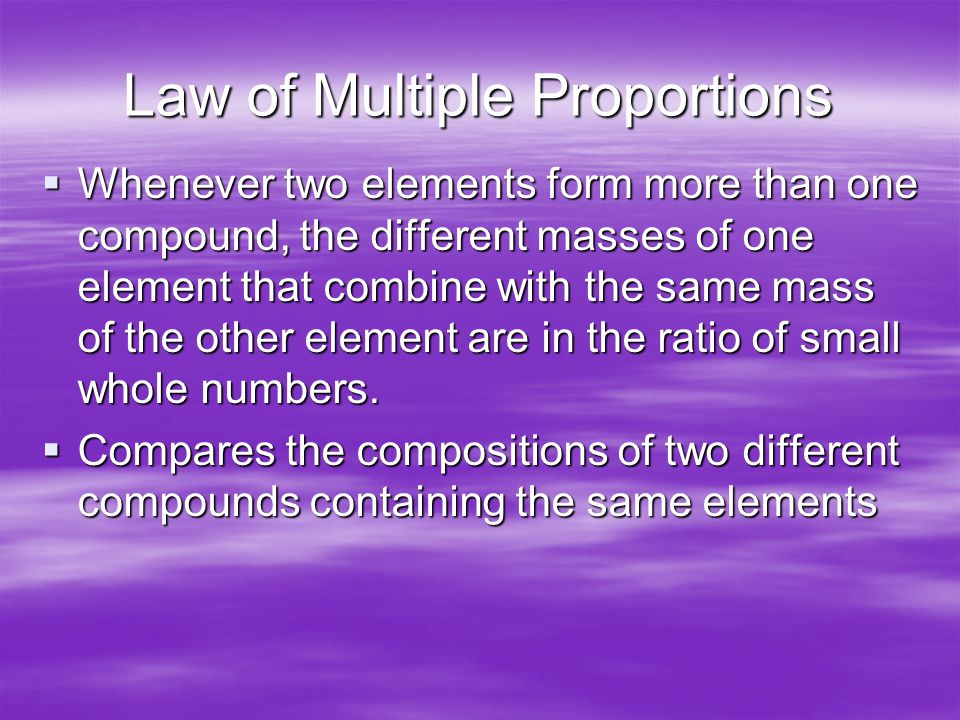 Law of Multiple Proportions  Whenever two elements form more than one compound, the different masses of one element that combine with the same mass of the other element are in the ratio of small whole numbers.