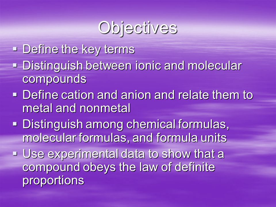 Objectives  Define the key terms  Distinguish between ionic and molecular compounds  Define cation and anion and relate them to metal and nonmetal  Distinguish among chemical formulas, molecular formulas, and formula units  Use experimental data to show that a compound obeys the law of definite proportions