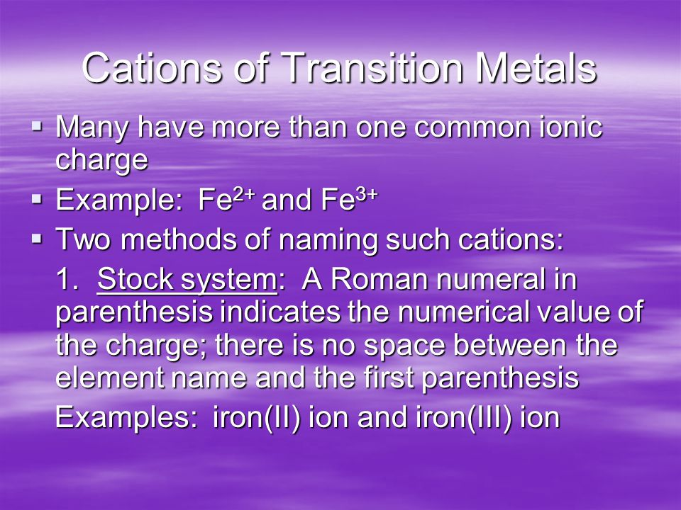 Cations of Transition Metals  Many have more than one common ionic charge  Example: Fe 2+ and Fe 3+  Two methods of naming such cations: 1.