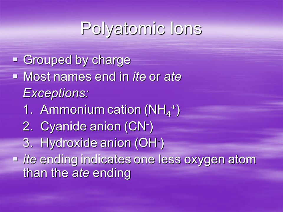 Polyatomic Ions  Grouped by charge  Most names end in ite or ate Exceptions: Exceptions: 1.